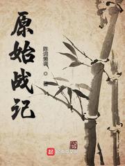 《原始战记》(校对版全本)作者:陈词懒调