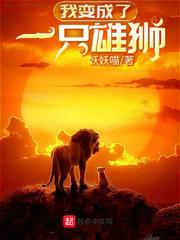 《我变成了一只雄狮》(校对版全本)作者:妖妖喵